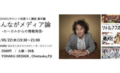 【5/22】Yohakuサロン×知恵つく講座 みんながメディア論〜ローカルからの情報発信〜